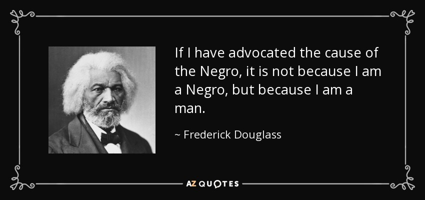 If I have advocated the cause of the Negro, it is not because I am a Negro, but because I am a man. - Frederick Douglass