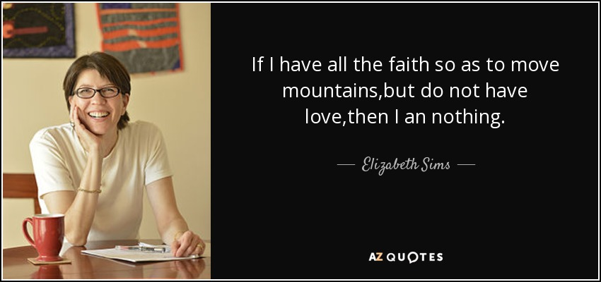 If I have all the faith so as to move mountains,but do not have love,then I an nothing. - Elizabeth Sims