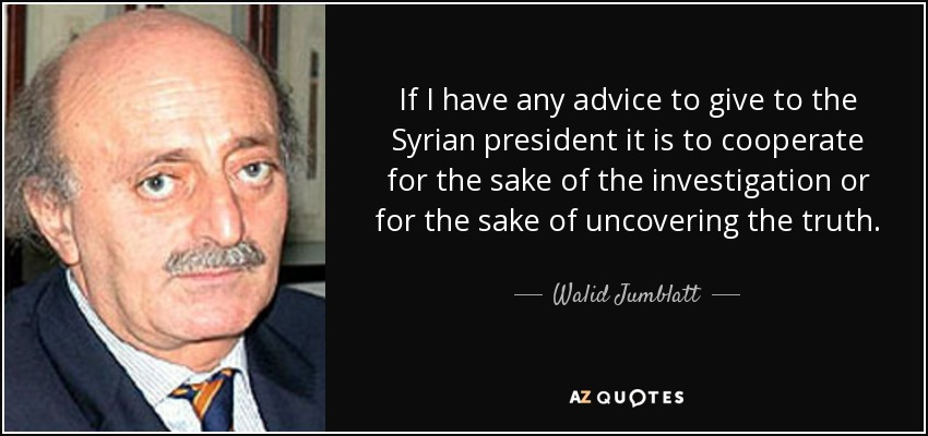If I have any advice to give to the Syrian president it is to cooperate for the sake of the investigation or for the sake of uncovering the truth. - Walid Jumblatt