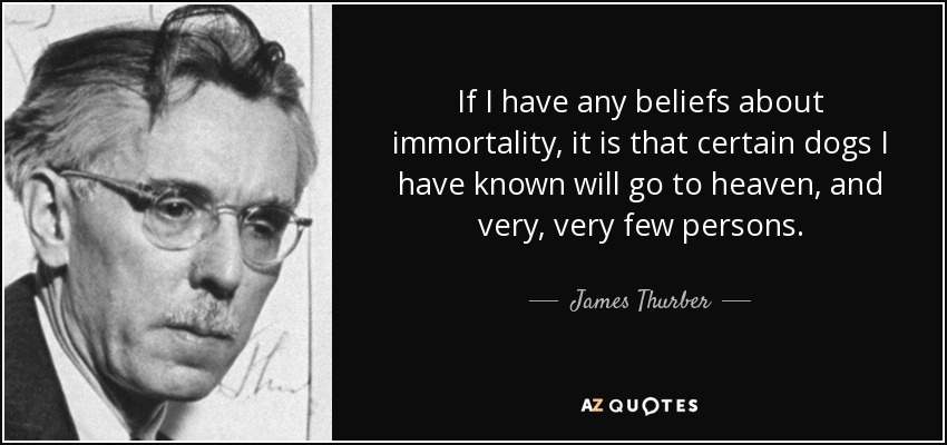 If I have any beliefs about immortality, it is that certain dogs I have known will go to heaven, and very, very few persons. - James Thurber