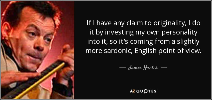 If I have any claim to originality, I do it by investing my own personality into it, so it's coming from a slightly more sardonic, English point of view. - James Hunter