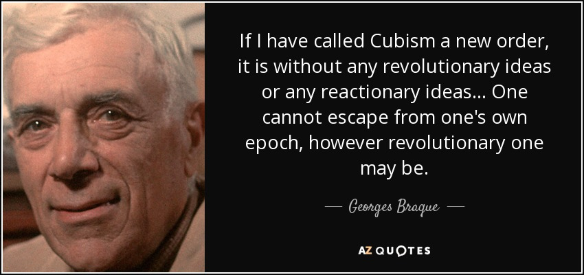 If I have called Cubism a new order, it is without any revolutionary ideas or any reactionary ideas... One cannot escape from one's own epoch, however revolutionary one may be. - Georges Braque