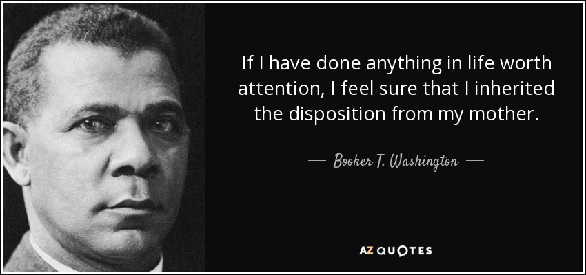 If I have done anything in life worth attention, I feel sure that I inherited the disposition from my mother. - Booker T. Washington