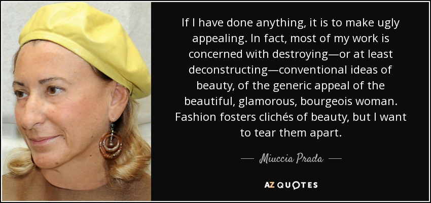 If I have done anything, it is to make ugly appealing. In fact, most of my work is concerned with destroying—or at least deconstructing—conventional ideas of beauty, of the generic appeal of the beautiful, glamorous, bourgeois woman. Fashion fosters clichés of beauty, but I want to tear them apart. - Miuccia Prada