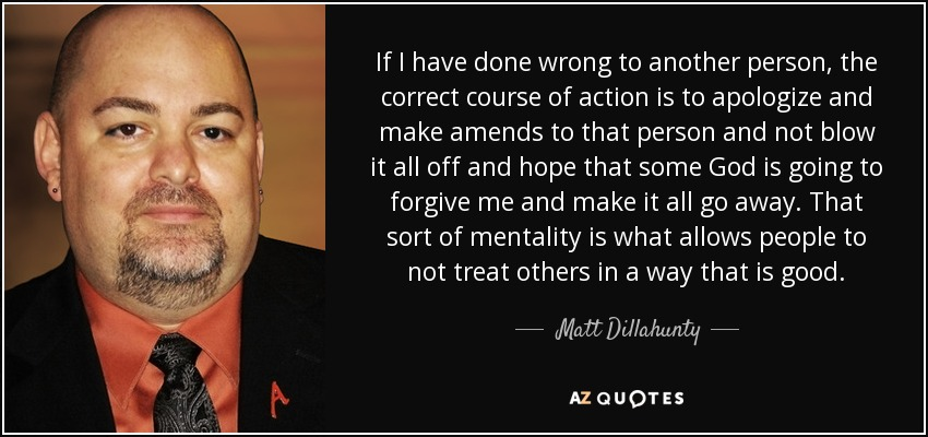 If I have done wrong to another person, the correct course of action is to apologize and make amends to that person and not blow it all off and hope that some God is going to forgive me and make it all go away. That sort of mentality is what allows people to not treat others in a way that is good. - Matt Dillahunty