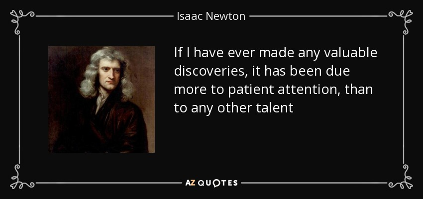 If I have ever made any valuable discoveries, it has been due more to patient attention, than to any other talent - Isaac Newton