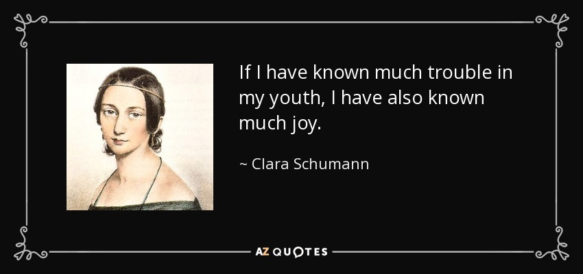 If I have known much trouble in my youth, I have also known much joy. - Clara Schumann
