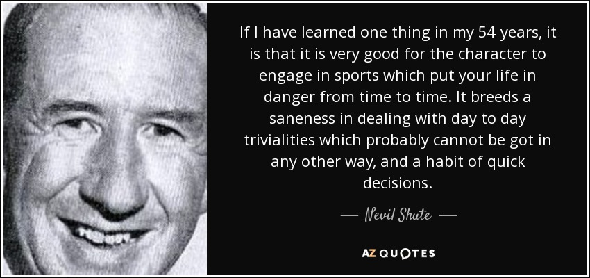 If I have learned one thing in my 54 years, it is that it is very good for the character to engage in sports which put your life in danger from time to time. It breeds a saneness in dealing with day to day trivialities which probably cannot be got in any other way, and a habit of quick decisions. - Nevil Shute