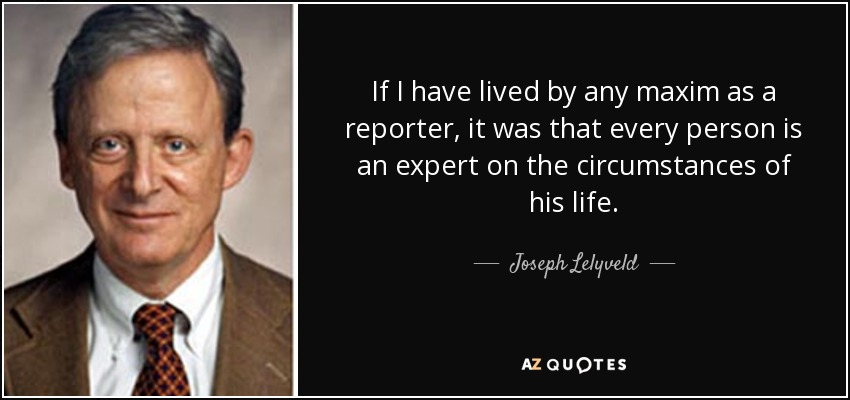 If I have lived by any maxim as a reporter, it was that every person is an expert on the circumstances of his life. - Joseph Lelyveld