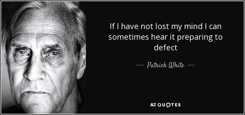 If I have not lost my mind I can sometimes hear it preparing to defect - Patrick White