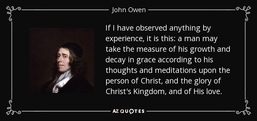 If I have observed anything by experience, it is this: a man may take the measure of his growth and decay in grace according to his thoughts and meditations upon the person of Christ, and the glory of Christ's Kingdom, and of His love. - John Owen