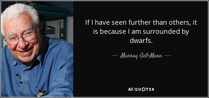 If I have seen further than others, it is because I am surrounded by dwarfs. - Murray Gell-Mann