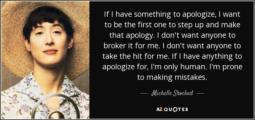 If I have something to apologize, I want to be the first one to step up and make that apology. I don't want anyone to broker it for me. I don't want anyone to take the hit for me. If I have anything to apologize for, I'm only human. I'm prone to making mistakes. - Michelle Shocked