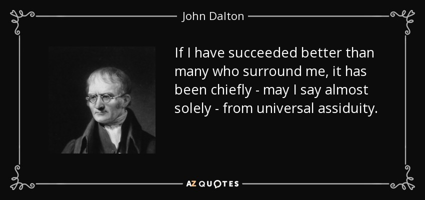 If I have succeeded better than many who surround me, it has been chiefly - may I say almost solely - from universal assiduity. - John Dalton