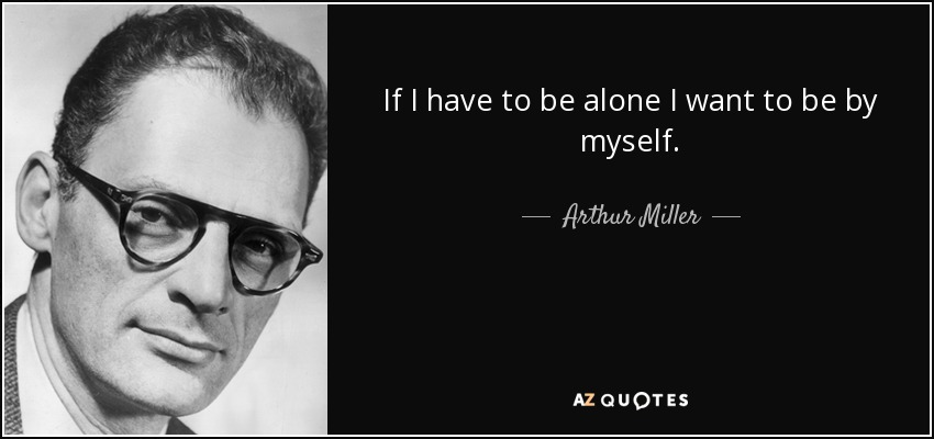 If I have to be alone I want to be by myself. - Arthur Miller