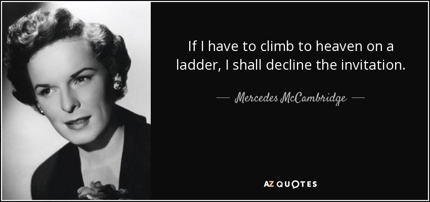 If I have to climb to heaven on a ladder, I shall decline the invitation. - Mercedes McCambridge