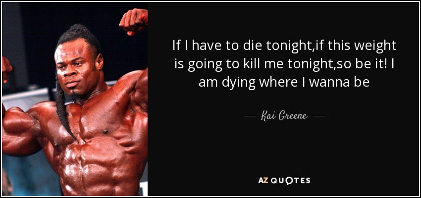 Kai Greene Quote If I Have To Die Tonightif This Weight Is Going