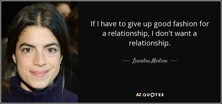 If I have to give up good fashion for a relationship, I don't want a relationship. - Leandra Medine