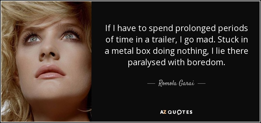 If I have to spend prolonged periods of time in a trailer, I go mad. Stuck in a metal box doing nothing, I lie there paralysed with boredom. - Romola Garai