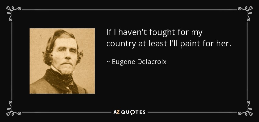 If I haven't fought for my country at least I'll paint for her. - Eugene Delacroix