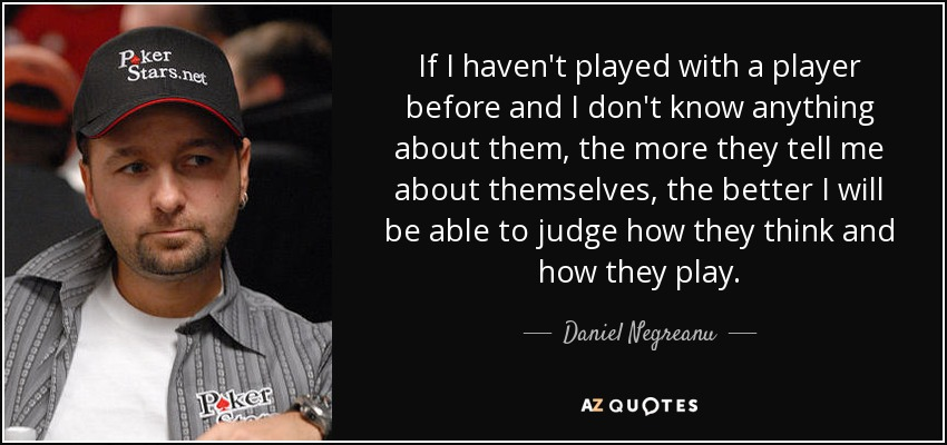 If I haven't played with a player before and I don't know anything about them, the more they tell me about themselves, the better I will be able to judge how they think and how they play. - Daniel Negreanu