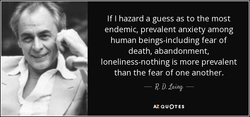 If I hazard a guess as to the most endemic, prevalent anxiety among human beings-including fear of death, abandonment, loneliness-nothing is more prevalent than the fear of one another. - R. D. Laing