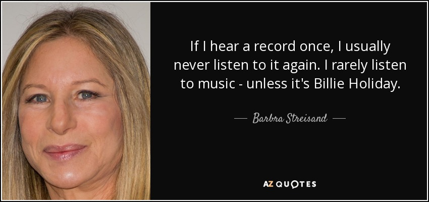 If I hear a record once, I usually never listen to it again. I rarely listen to music - unless it's Billie Holiday. - Barbra Streisand