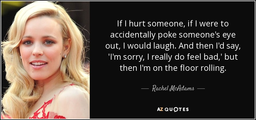 If I hurt someone, if I were to accidentally poke someone's eye out, I would laugh. And then I'd say, 'I'm sorry, I really do feel bad,' but then I'm on the floor rolling. - Rachel McAdams