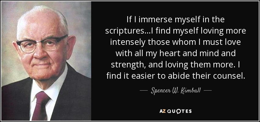 If I immerse myself in the scriptures...I find myself loving more intensely those whom I must love with all my heart and mind and strength, and loving them more. I find it easier to abide their counsel. - Spencer W. Kimball