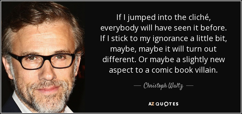 If I jumped into the cliché, everybody will have seen it before. If I stick to my ignorance a little bit, maybe, maybe it will turn out different. Or maybe a slightly new aspect to a comic book villain. - Christoph Waltz