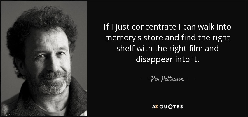 If I just concentrate I can walk into memory's store and find the right shelf with the right film and disappear into it.... - Per Petterson