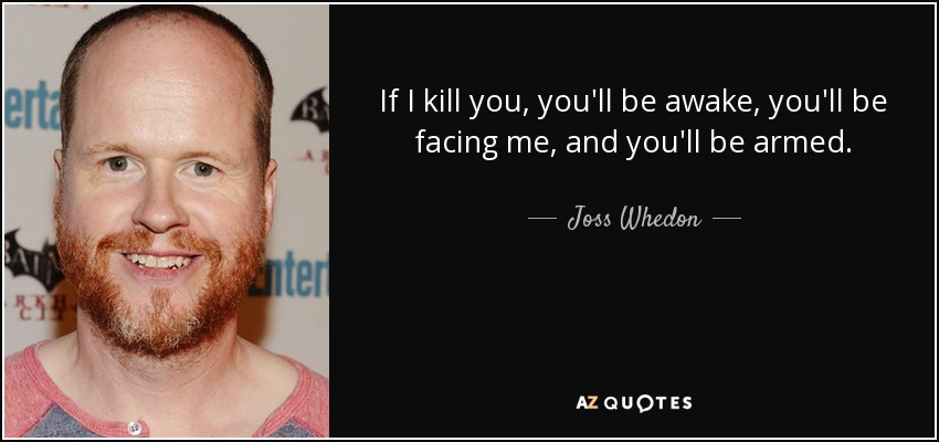 If I kill you, you'll be awake, you'll be facing me, and you'll be armed. - Joss Whedon