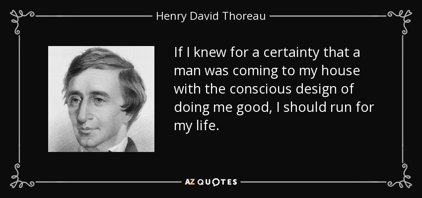 If I knew for a certainty that a man was coming to my house with the conscious design of doing me good, I should run for my life. - Henry David Thoreau