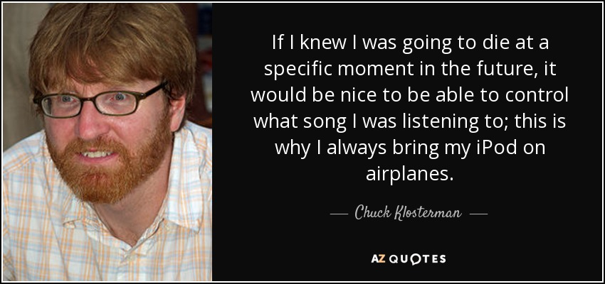 If I knew I was going to die at a specific moment in the future, it would be nice to be able to control what song I was listening to; this is why I always bring my iPod on airplanes. - Chuck Klosterman