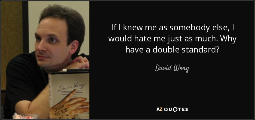 If I knew me as somebody else, I would hate me just as much. Why have a double standard? - David Wong