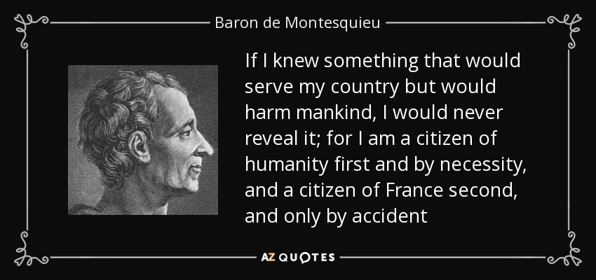 If I knew something that would serve my country but would harm mankind, I would never reveal it; for I am a citizen of humanity first and by necessity, and a citizen of France second, and only by accident - Baron de Montesquieu