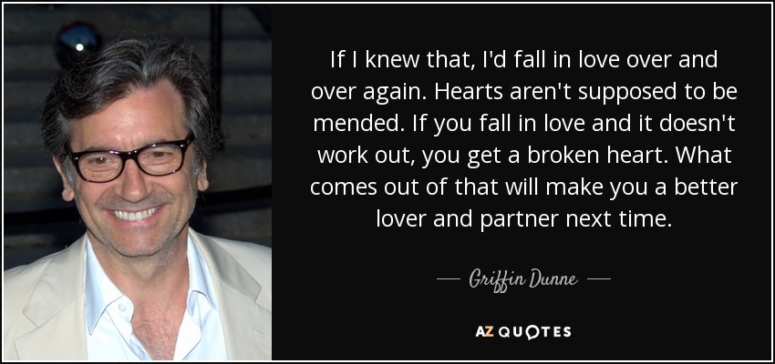 If I knew that, I'd fall in love over and over again. Hearts aren't supposed to be mended. If you fall in love and it doesn't work out, you get a broken heart. What comes out of that will make you a better lover and partner next time. - Griffin Dunne
