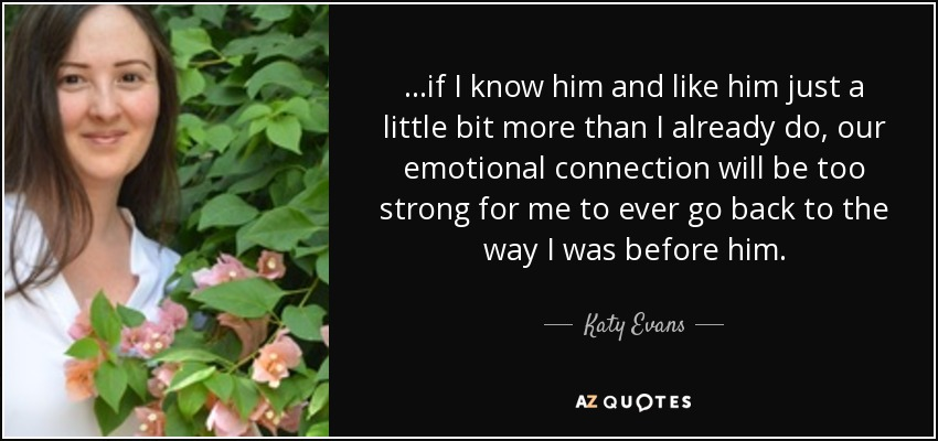 ...if I know him and like him just a little bit more than I already do, our emotional connection will be too strong for me to ever go back to the way I was before him. - Katy Evans