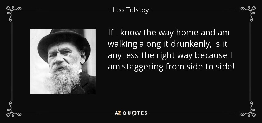 If I know the way home and am walking along it drunkenly, is it any less the right way because I am staggering from side to side! - Leo Tolstoy