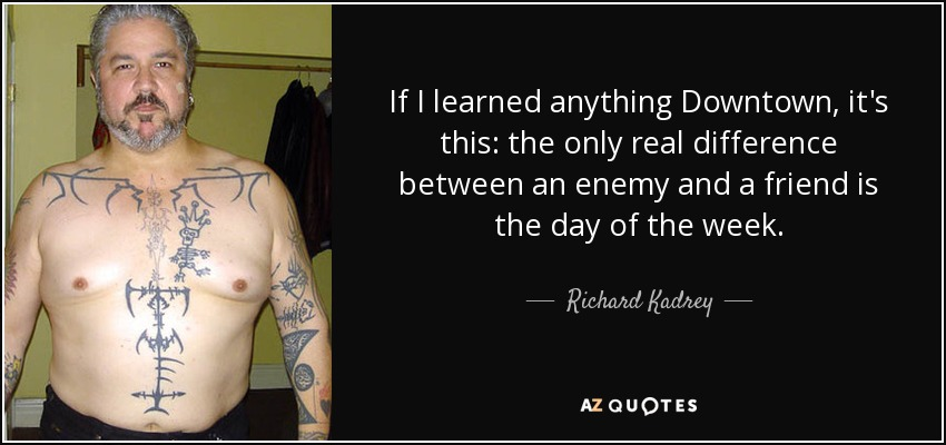 If I learned anything Downtown, it's this: the only real difference between an enemy and a friend is the day of the week. - Richard Kadrey