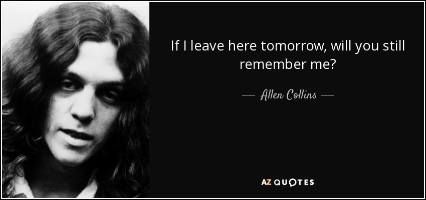 If I leave here tomorrow, will you still remember me? - Allen Collins