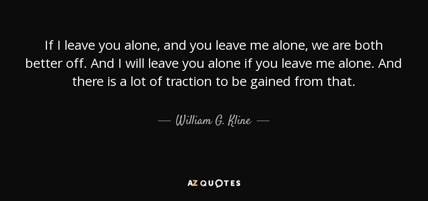 William G Kline Quote If I Leave You Alone And You Leave Me Alone