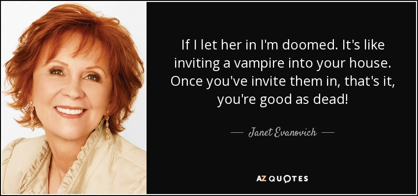 If I let her in I'm doomed. It's like inviting a vampire into your house. Once you've invite them in, that's it, you're good as dead! - Janet Evanovich