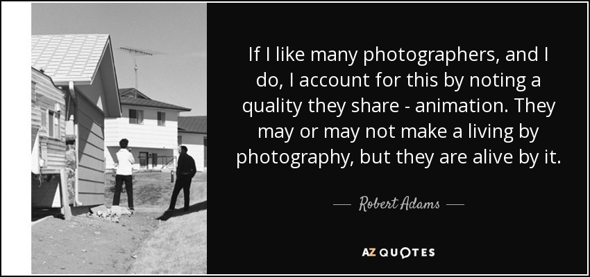 If I like many photographers, and I do, I account for this by noting a quality they share - animation. They may or may not make a living by photography, but they are alive by it. - Robert Adams
