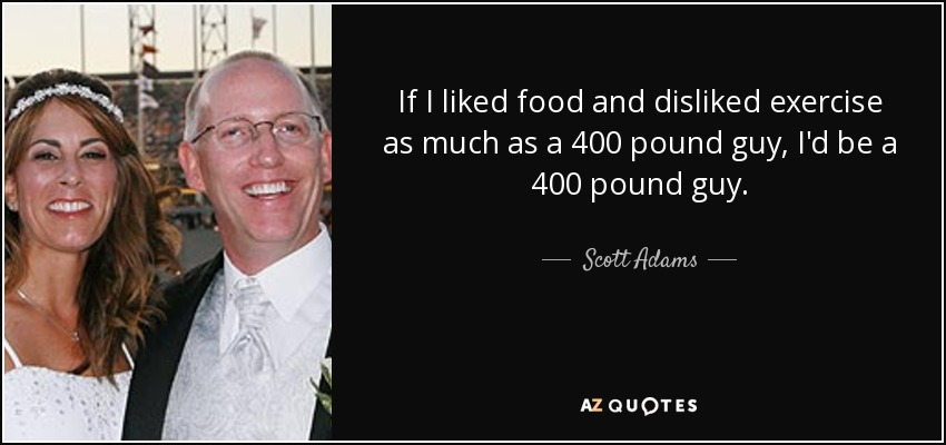 If I liked food and disliked exercise as much as a 400 pound guy, I'd be a 400 pound guy. - Scott Adams