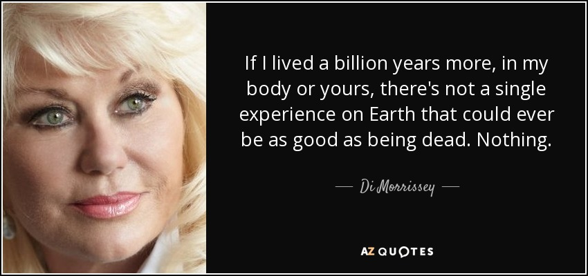 If I lived a billion years more, in my body or yours, there's not a single experience on Earth that could ever be as good as being dead. Nothing. - Di Morrissey