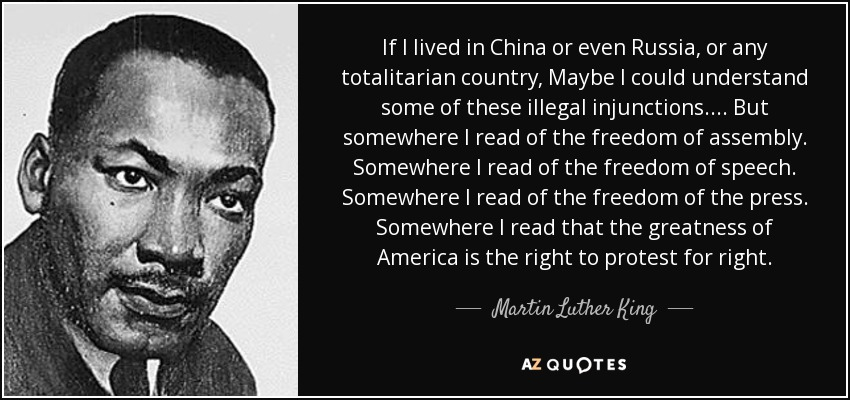 If I lived in China or even Russia, or any totalitarian country, Maybe I could understand some of these illegal injunctions. ... But somewhere I read of the freedom of assembly. Somewhere I read of the freedom of speech. Somewhere I read of the freedom of the press. Somewhere I read that the greatness of America is the right to protest for right. - Martin Luther King, Jr.