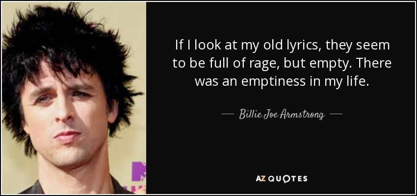 If I look at my old lyrics, they seem to be full of rage, but empty. There was an emptiness in my life. - Billie Joe Armstrong