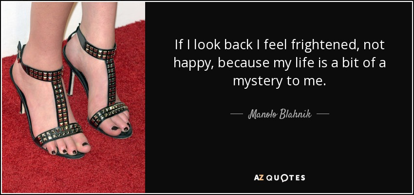 If I look back I feel frightened, not happy, because my life is a bit of a mystery to me. - Manolo Blahnik