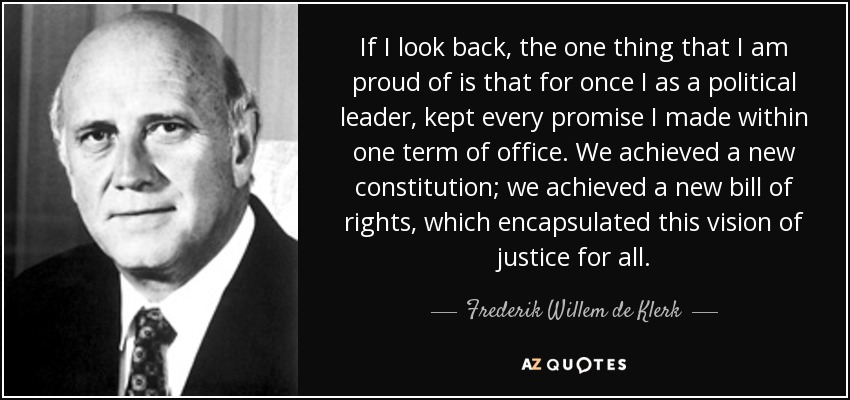 If I look back, the one thing that I am proud of is that for once I as a political leader, kept every promise I made within one term of office. We achieved a new constitution; we achieved a new bill of rights, which encapsulated this vision of justice for all. - Frederik Willem de Klerk